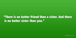 There is no better friend than a sister. And there is no better sister ...