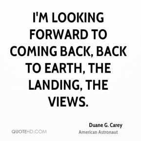 Duane G. Carey - I'm looking forward to coming back, back to Earth ...
