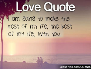You Are My Life Quotes Make the rest of my life,