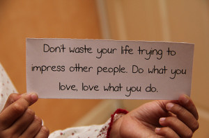 don't waster your life trying to impress other people. Do what you ...