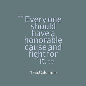Quotes Picture: every one should have a honorable cause and fight for ...