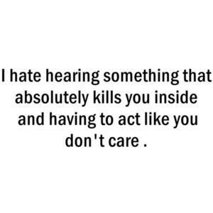 ... absolutely kills you inside and having to act like you don't care