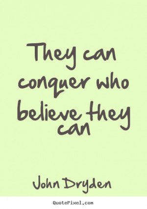 can conquer who believe they can john dryden more success quotes life ...