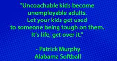 ... them. It's life, get over it. - Patrick Murphy (Alabama Softball) More