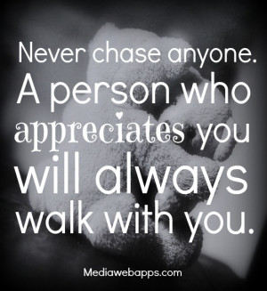 chase anyone. A person who appreciates you will always walk with you ...