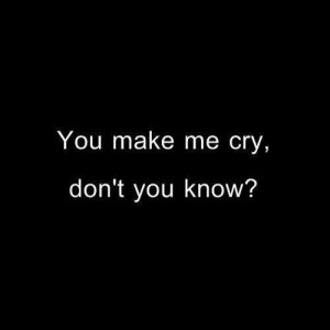 You make me cry, dont you know?