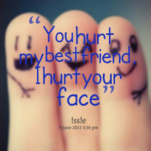 Quotes Picture: you hurt my best friend, i hurt your face