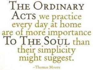 Thomas Moore quote. The ordinary acts we practice every day at home ...