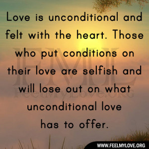 Love is unconditional and felt with the heart. Those who put ...