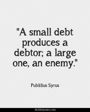 Small Debt Produces A Debtor A Large One An Enemy - Money Quote