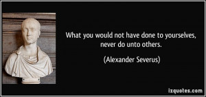 What you would not have done to yourselves, never do unto others ...