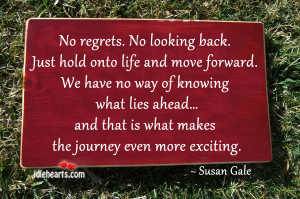 No regrets. No looking back. Just hold onto life and move forward.