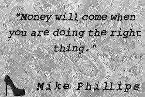 Money will come when you are doing the right thing.