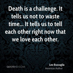 Death is a challenge. It tells us not to waste time... It tells us to ...