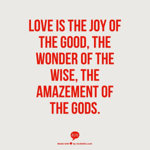 ... joy of the good, the wonder of the wise, the amazement of the Gods