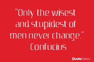 """Only the wisest and stupidest of men never change."""" — Confucius"""