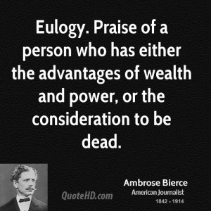 Eulogy. Praise of a person who has either the advantages of wealth and ...