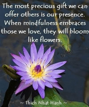 ... embraces those we love, they will bloom like flowers. ~Thich Nhat Hanh