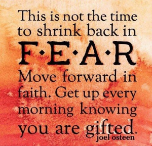 ... . Move forward in faith. Get up every morning knowing you are gifted
