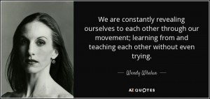 Wendy Whelan quote We are constantly revealing ourselves to each