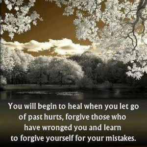 ... Will begin to heal when You let go of Past Hurts ~ Forgiveness Quote