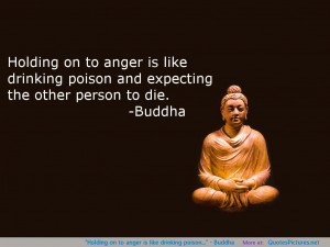 "Holding on to anger is like drinking poison…"" – Buddha"