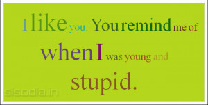 like you. You remind me of when I was young and stupid.