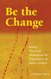 Be the Change: Poems, Prayers and Meditations for Peacemakers and ...