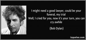 might need a good lawyer, could be your funeral, my trial Well, I ...