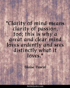 ... mind loves ardently and sees distinctly what it loves. Blaise Pascal