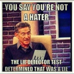 ... say you're not a hater The lie detector test determined that was a lie