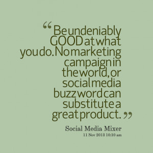Quotes Picture: be undeniably good at what you do no marketing ...
