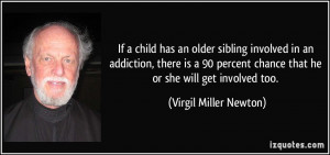 If a child has an older sibling involved in an addiction, there is a ...
