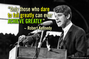 "... dare to fail greatly can ever achieve greatly."" ~ Robert F. Kennedy"