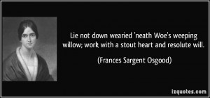 not down wearied 'neath Woe's weeping willow; work with a stout heart ...
