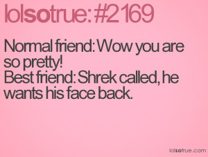 Normal friend: Wow you are so pretty! Best friend: Shrek called, he ...