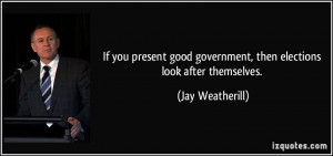 If you present good government, then elections look after themselves ...