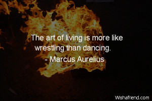 dancing-The art of living is more like wrestling than dancing.