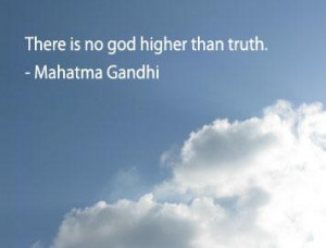 There is no god higher than truth - Mahatma Gandhi