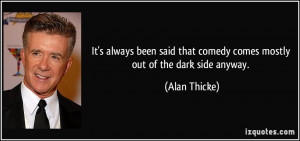 ... that comedy comes mostly out of the dark side anyway. - Alan Thicke