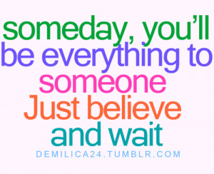 Someday you'll be everything to someone just believe and wait.