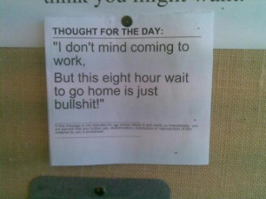 ... ,but this eight hour wait to go home is just bullshit. – Anonymous