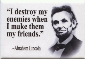 "... destroy my enemies when I make them my friends. "" ~ Abraham Lincoln"
