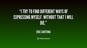 try to find different ways of expressing myself. Without that I will ...