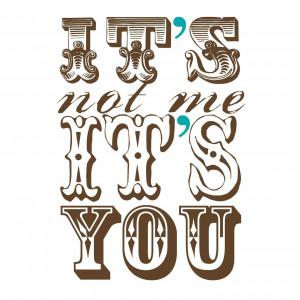 It's not me... it's you...