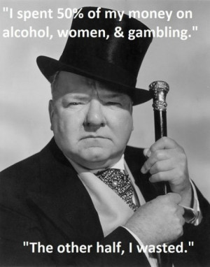 half money spend on women alchol and half wasted w c fields quotes