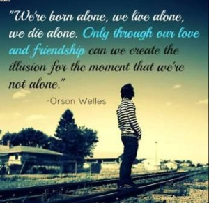 We're Born Alone, We Live Alone, We Die Alone.. - Orson Welles