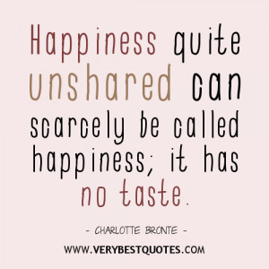 Happiness quite unshared can scarcely be called happiness; it has no ...