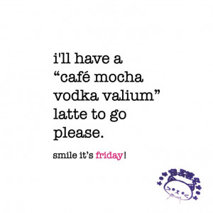 ... -vodka-valium latte to go please. friday quote | www.niceandnesty.com