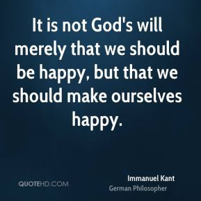 Immanuel Kant - It is not God's will merely that we should be happy ...